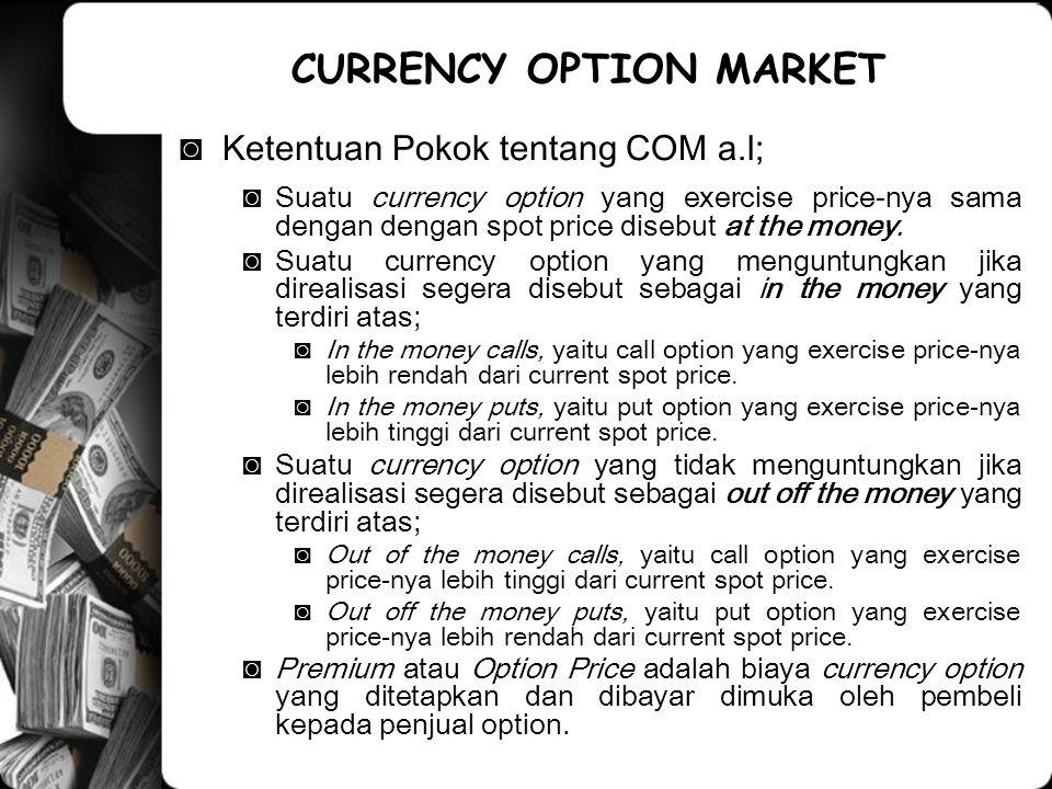 ◙Ketentuan Pokok tentang COM a.l; ◙Suatu currency option yang exercise price-nya sama dengan dengan spot price disebut at the money. ◙Suatu currency o