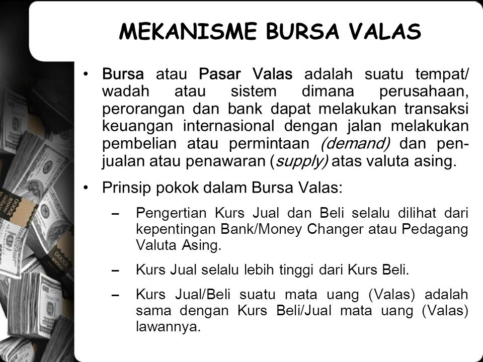 MEKANISME BURSA VALAS Bursa atau Pasar Valas adalah suatu tempat/ wadah atau sistem dimana perusahaan, perorangan dan bank dapat melakukan transaksi keuangan internasional dengan jalan melakukan pembelian atau permintaan (demand) dan pen- jualan atau penawaran (supply) atas valuta asing.
