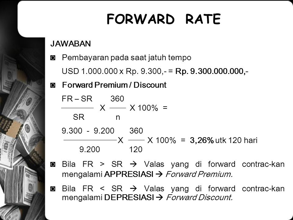 FORMULA MENGHITUNG FORWARD POINT UNTUK MENENTUKAN FORWARD PRICING ◙FORMULA I ◙ Forward Point ( B – A ) x ( SR x T ) ( A x T ) + ( 100 x DB) ◙A = Base Currency Interest Rate = USD ◙B = Counter Currency Interest Rate = SGD ◙SR = Spot Rate ◙T = Time in Days ◙DB = Day Basis for The Year = 360 hari FORWARD RATE
