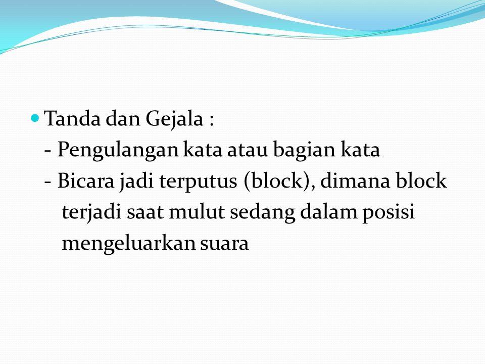 Tanda dan Gejala : - Pengulangan kata atau bagian kata - Bicara jadi terputus (block), dimana block terjadi saat mulut sedang dalam posisi mengeluarka