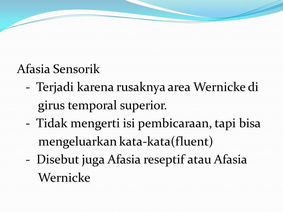 Afasia Sensorik - Terjadi karena rusaknya area Wernicke di girus temporal superior. - Tidak mengerti isi pembicaraan, tapi bisa mengeluarkan kata-kata