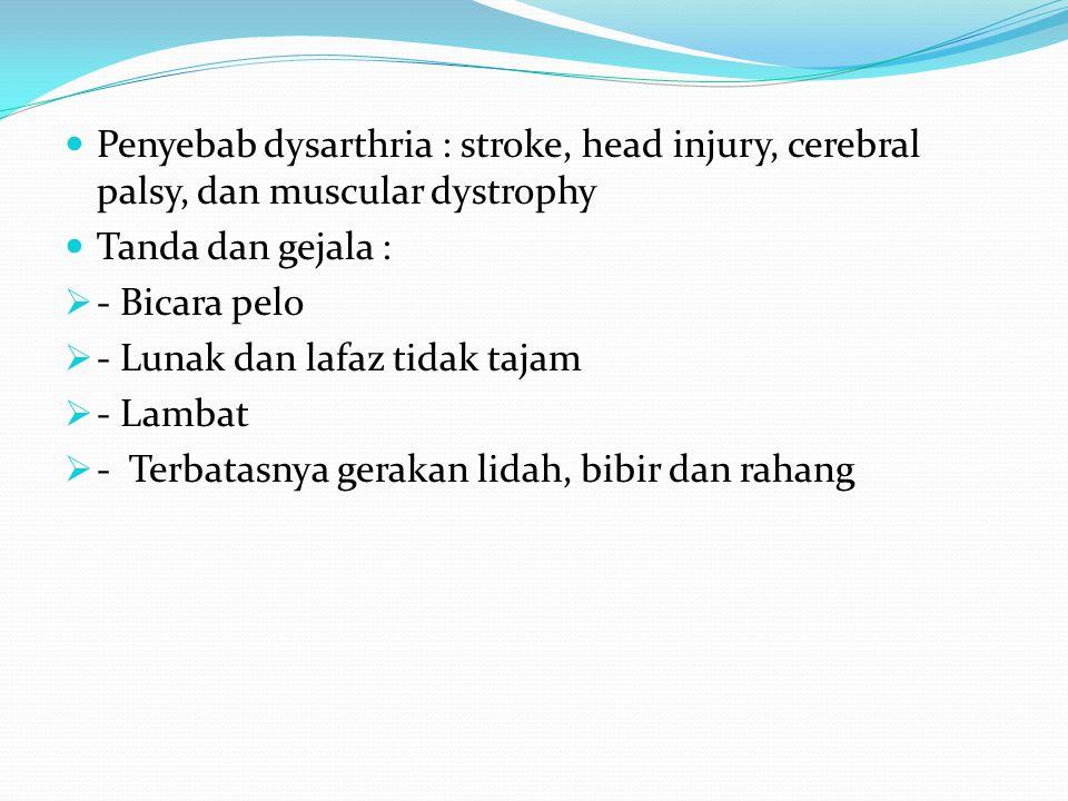 Penyebab dysarthria : stroke, head injury, cerebral palsy, dan muscular dystrophy Tanda dan gejala :  - Bicara pelo  - Lunak dan lafaz tidak tajam 