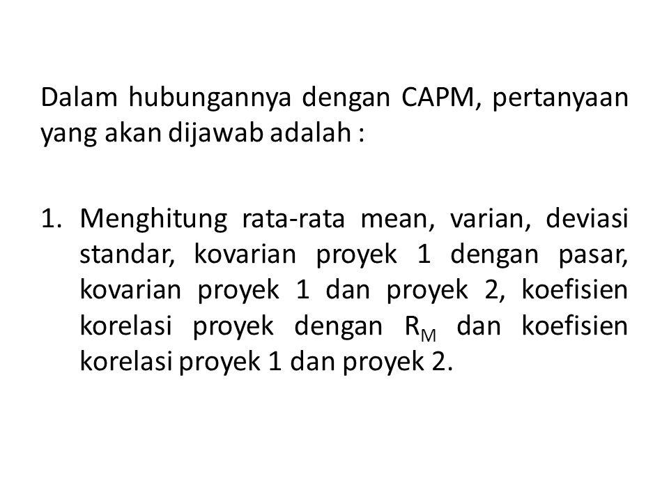 Dalam hubungannya dengan CAPM, pertanyaan yang akan dijawab adalah : 1.Menghitung rata-rata mean, varian, deviasi standar, kovarian proyek 1 dengan pa