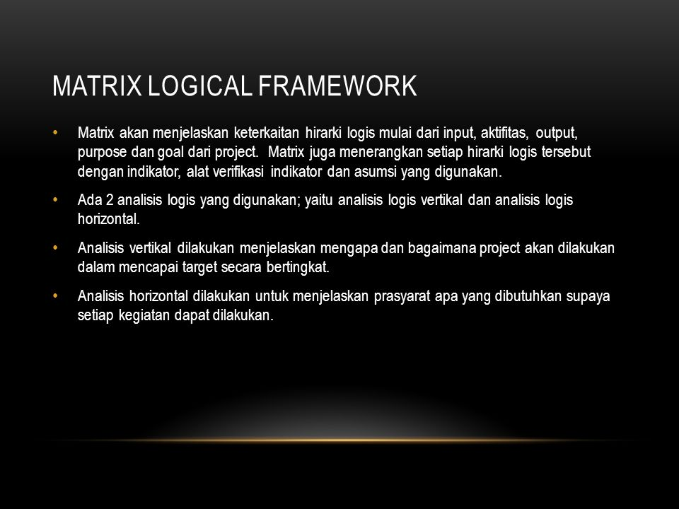 MATRIX LOGICAL FRAMEWORK Matrix akan menjelaskan keterkaitan hirarki logis mulai dari input, aktifitas, output, purpose dan goal dari project. Matrix