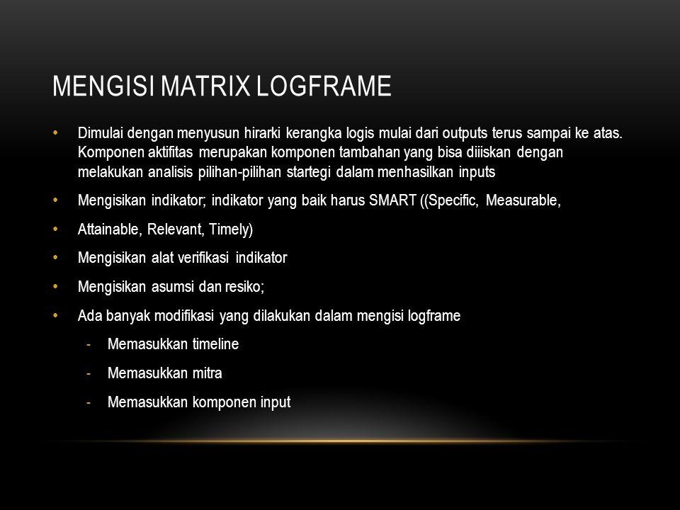 MENGISI MATRIX LOGFRAME Dimulai dengan menyusun hirarki kerangka logis mulai dari outputs terus sampai ke atas. Komponen aktifitas merupakan komponen