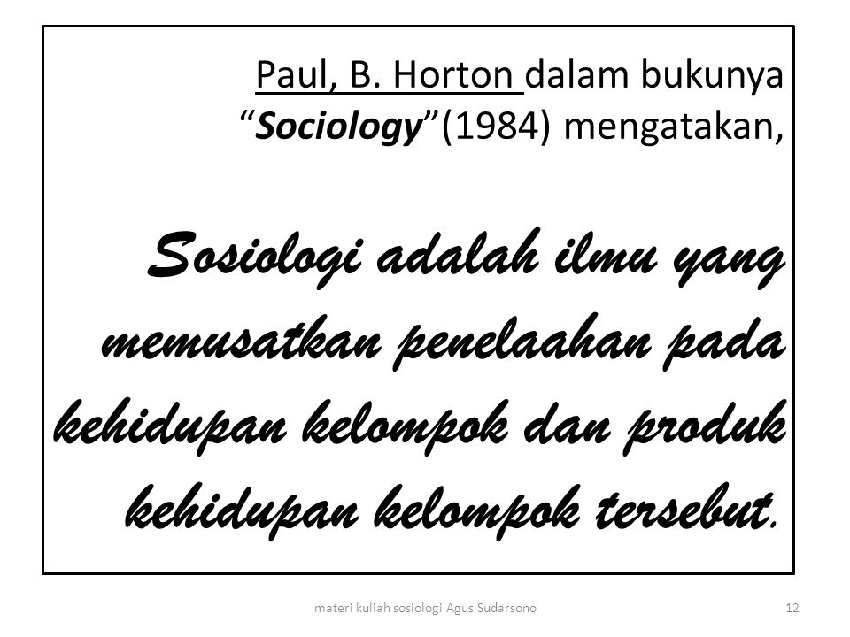 "Paul, B. Horton dalam bukunya ""Sociology""(1984) mengatakan, Sosiologi adalah ilmu yang memusatkan penelaahan pada kehidupan kelompok dan produk kehidu"