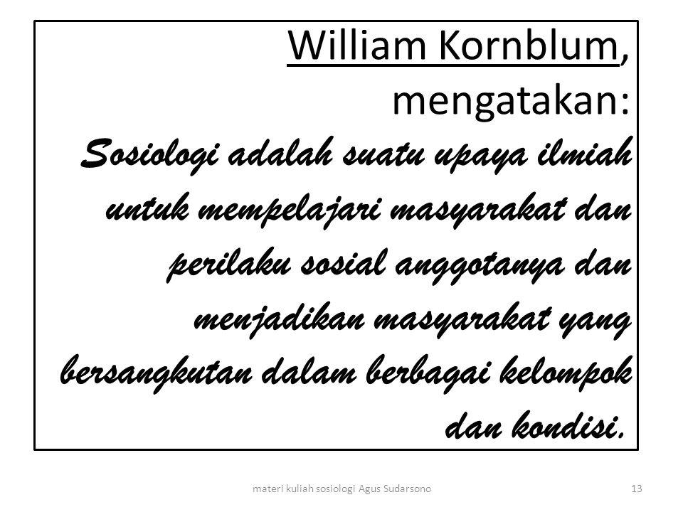 William Kornblum, mengatakan: Sosiologi adalah suatu upaya ilmiah untuk mempelajari masyarakat dan perilaku sosial anggotanya dan menjadikan masyaraka