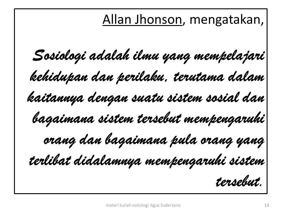 Allan Jhonson, mengatakan, Sosiologi adalah ilmu yang mempelajari kehidupan dan perilaku, terutama dalam kaitannya dengan suatu sistem sosial dan baga