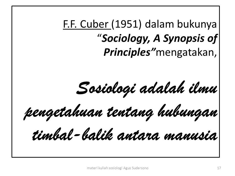 "F.F. Cuber (1951) dalam bukunya ""Sociology, A Synopsis of Principles""mengatakan, Sosiologi adalah ilmu pengetahuan tentang hubungan timbal-balik antar"
