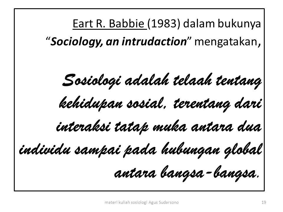 """Eart R. Babbie (1983) dalam bukunya """"Sociology, an intrudaction"""" mengatakan, Sosiologi adalah telaah tentang kehidupan sosial, terentang dari interaks"""