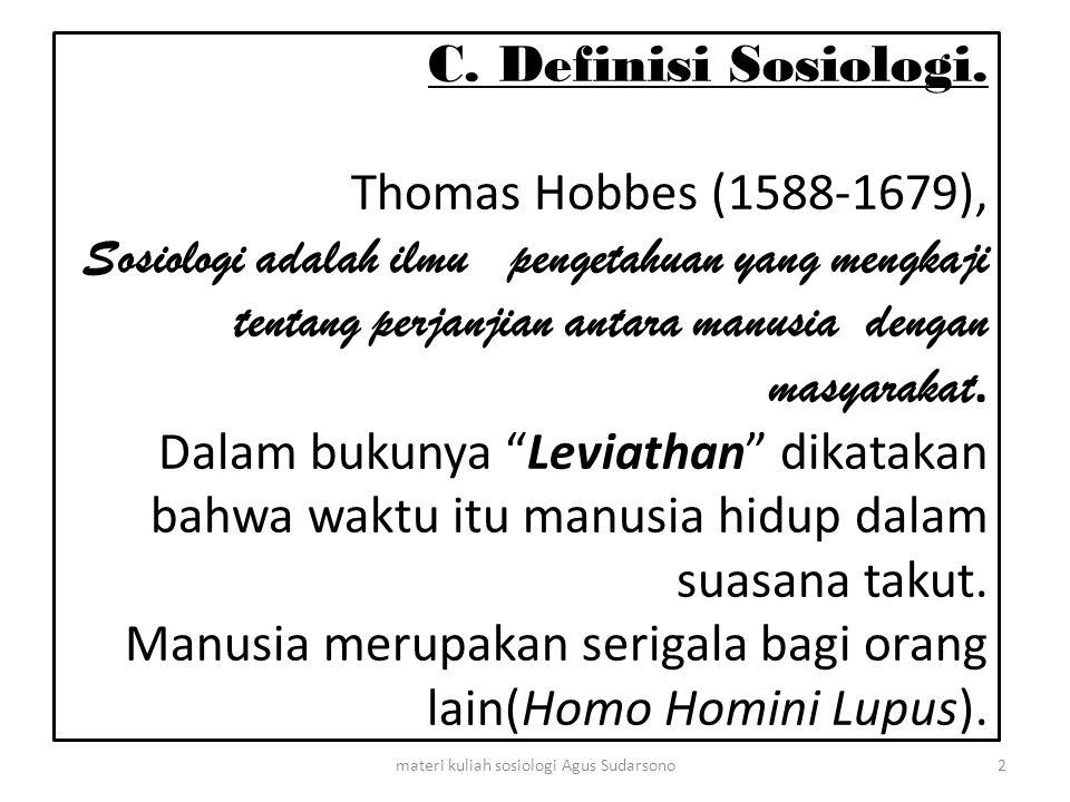 C. Definisi Sosiologi. Thomas Hobbes (1588-1679), Sosiologi adalah ilmu pengetahuan yang mengkaji tentang perjanjian antara manusia dengan masyarakat.