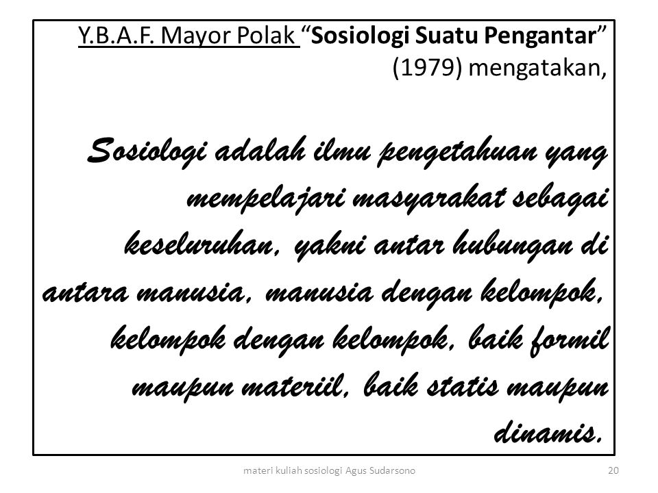 """Y.B.A.F. Mayor Polak """"Sosiologi Suatu Pengantar"""" (1979) mengatakan, Sosiologi adalah ilmu pengetahuan yang mempelajari masyarakat sebagai keseluruhan,"""