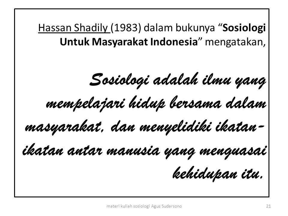 "Hassan Shadily (1983) dalam bukunya ""Sosiologi Untuk Masyarakat Indonesia"" mengatakan, Sosiologi adalah ilmu yang mempelajari hidup bersama dalam masy"