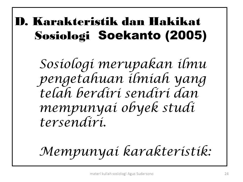 D. Karakteristik dan Hakikat Sosiologi Soekanto (2005) Sosiologi merupakan ilmu pengetahuan ilmiah yang telah berdiri sendiri dan mempunyai obyek stud