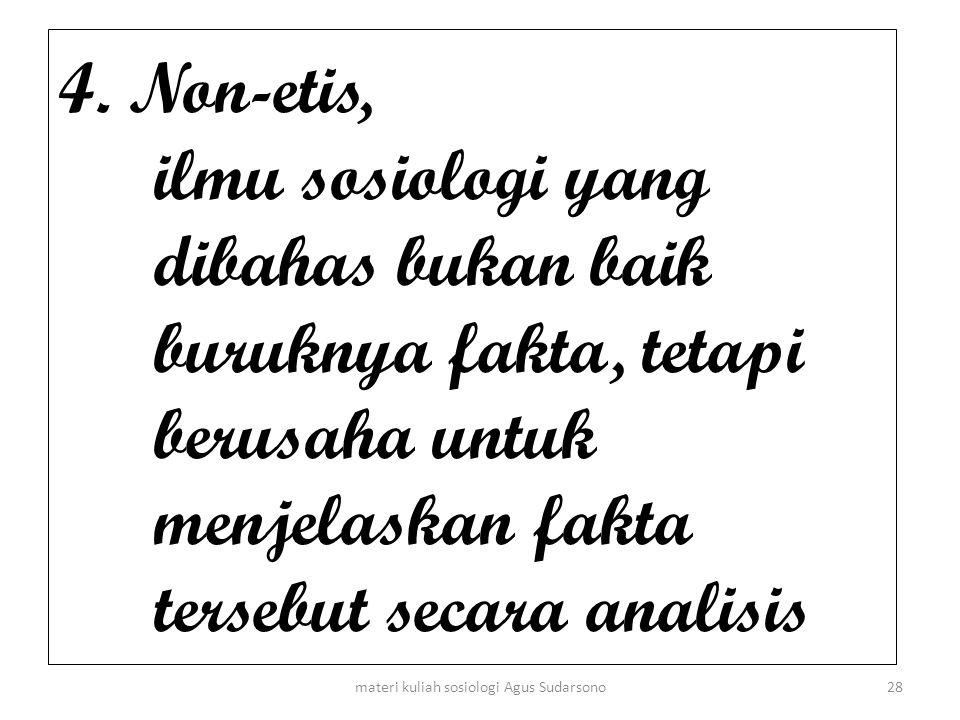 4. Non-etis, ilmu sosiologi yang dibahas bukan baik buruknya fakta, tetapi berusaha untuk menjelaskan fakta tersebut secara analisis 28materi kuliah s