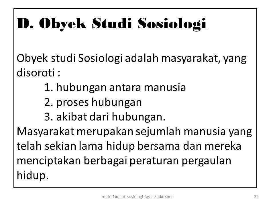 D. Obyek Studi Sosiologi Obyek studi Sosiologi adalah masyarakat, yang disoroti : 1. hubungan antara manusia 2. proses hubungan 3. akibat dari hubunga