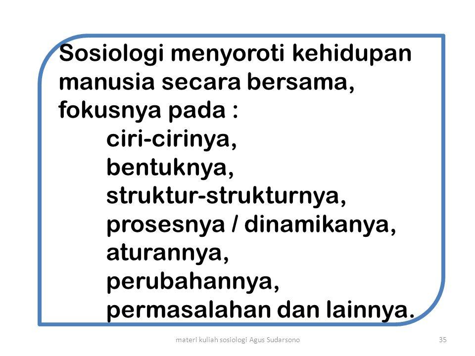 Sosiologi menyoroti kehidupan manusia secara bersama, fokusnya pada : ciri-cirinya, bentuknya, struktur-strukturnya, prosesnya / dinamikanya, aturanny