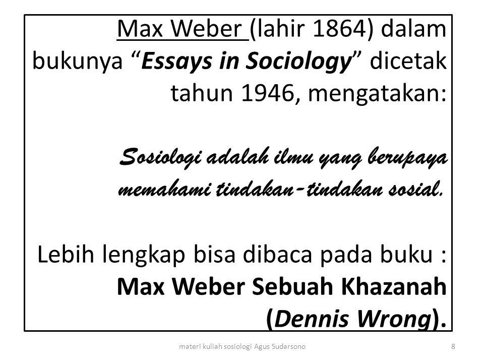 "Max Weber (lahir 1864) dalam bukunya ""Essays in Sociology"" dicetak tahun 1946, mengatakan: Sosiologi adalah ilmu yang berupaya memahami tindakan-tinda"