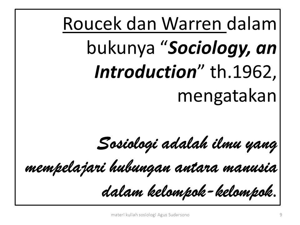 "Roucek dan Warren dalam bukunya ""Sociology, an Introduction"" th.1962, mengatakan Sosiologi adalah ilmu yang mempelajari hubungan antara manusia dalam"