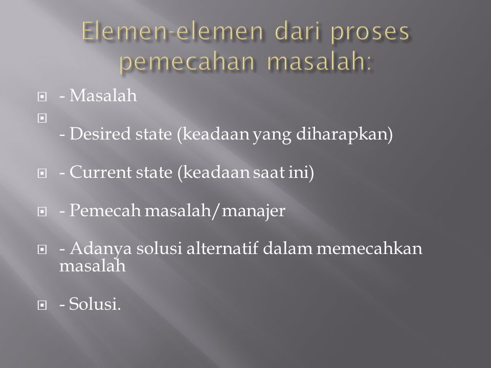  - Masalah  - Desired state (keadaan yang diharapkan)  - Current state (keadaan saat ini)  - Pemecah masalah/manajer  - Adanya solusi alternatif