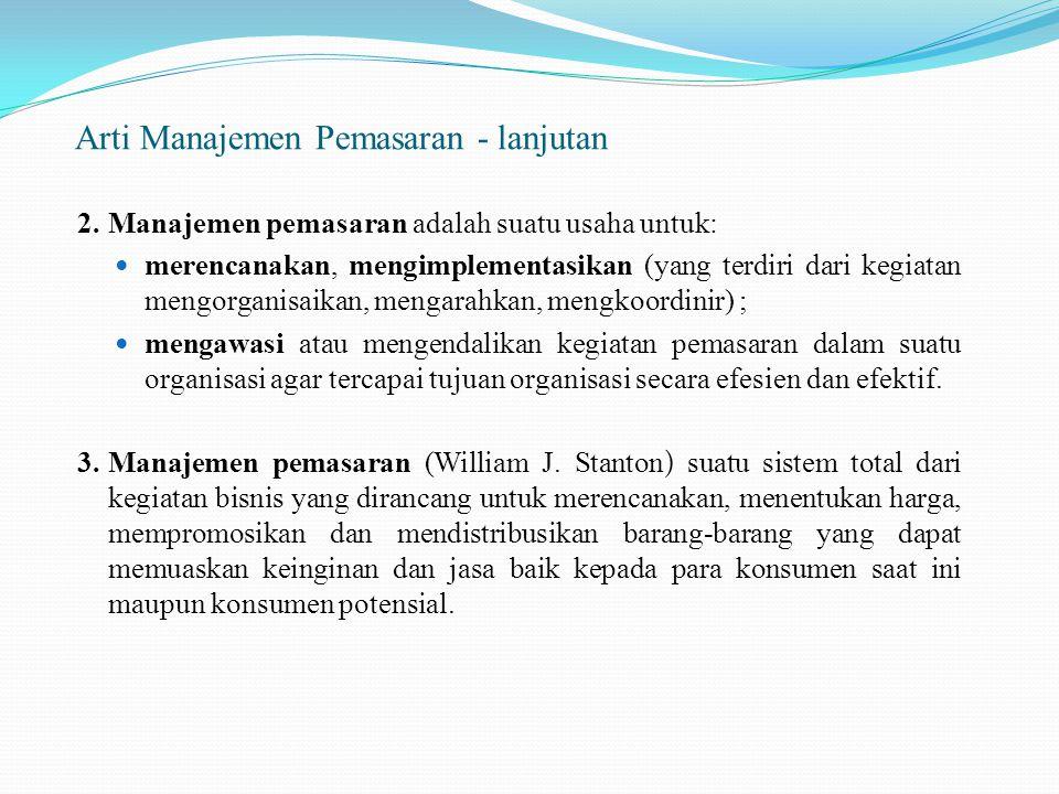 Arti Manajemen Pemasaran - lanjutan 2.Manajemen pemasaran adalah suatu usaha untuk: merencanakan, mengimplementasikan (yang terdiri dari kegiatan meng