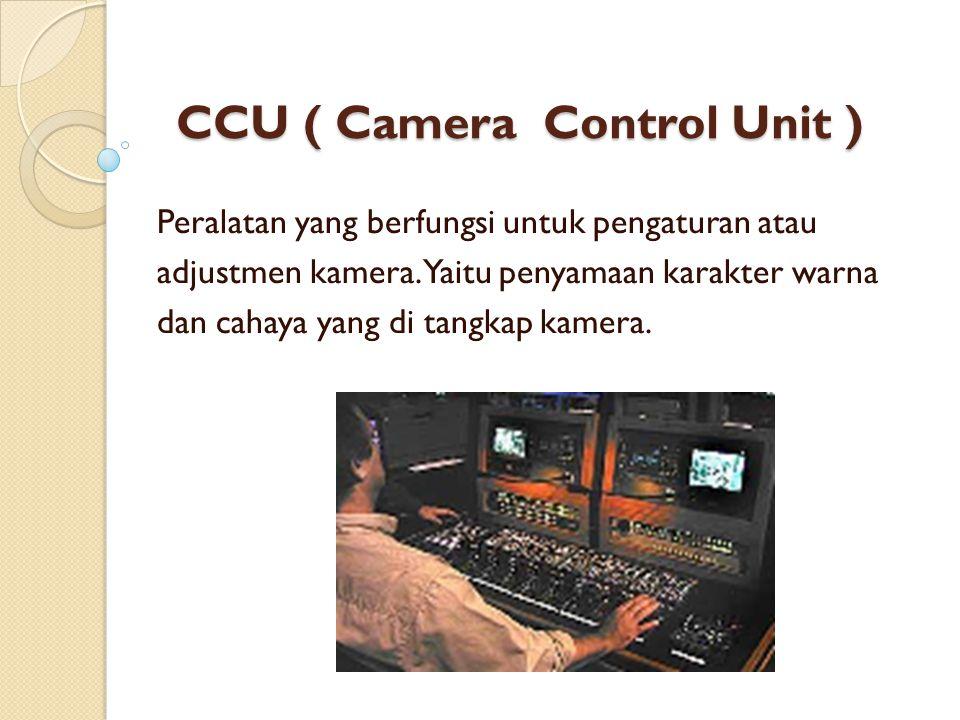 CCU ( Camera Control Unit ) Peralatan yang berfungsi untuk pengaturan atau adjustmen kamera. Yaitu penyamaan karakter warna dan cahaya yang di tangkap