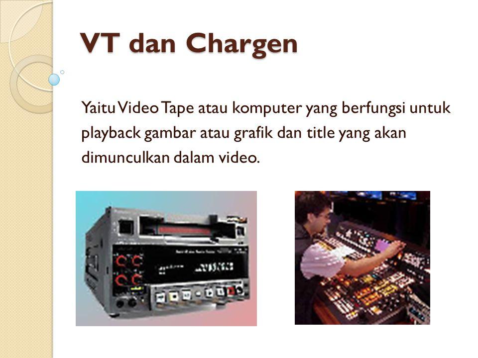 VT dan Chargen Yaitu Video Tape atau komputer yang berfungsi untuk playback gambar atau grafik dan title yang akan dimunculkan dalam video.