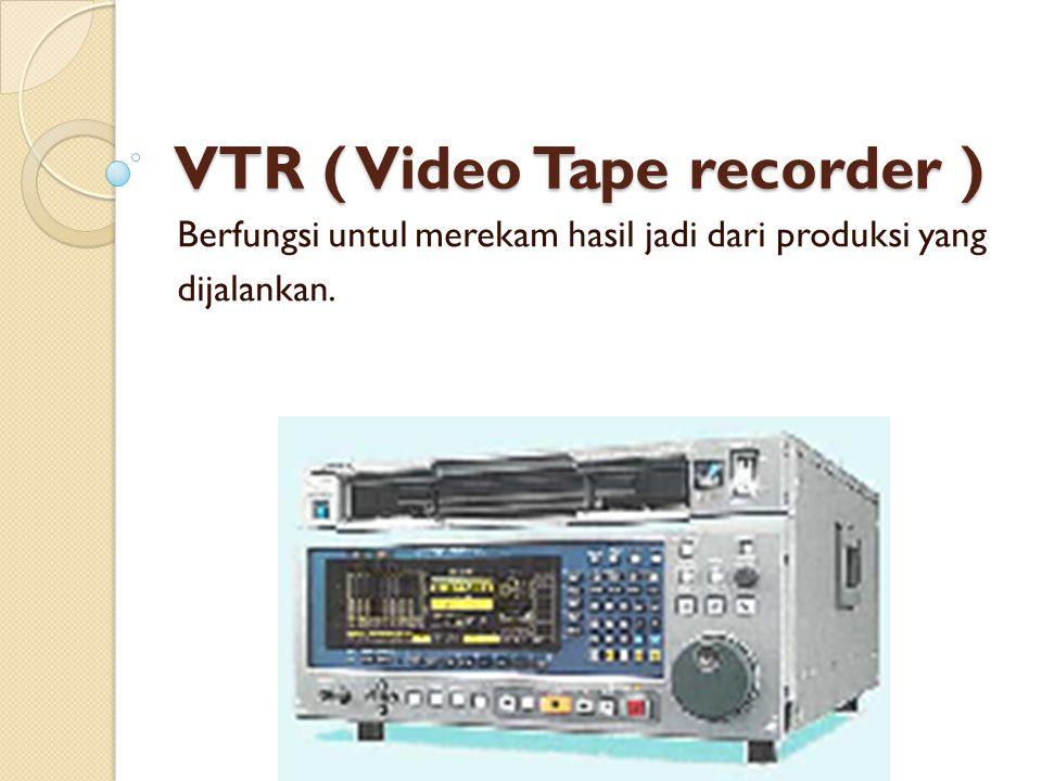 VTR ( Video Tape recorder ) Berfungsi untul merekam hasil jadi dari produksi yang dijalankan.