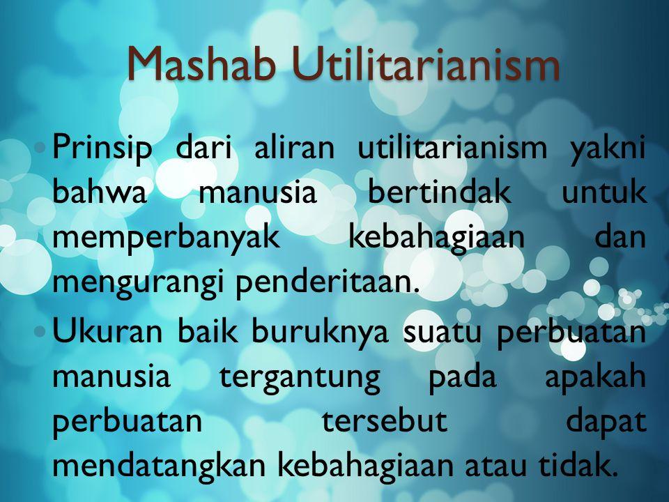 Mashab Utilitarianism Prinsip dari aliran utilitarianism yakni bahwa manusia bertindak untuk memperbanyak kebahagiaan dan mengurangi penderitaan.