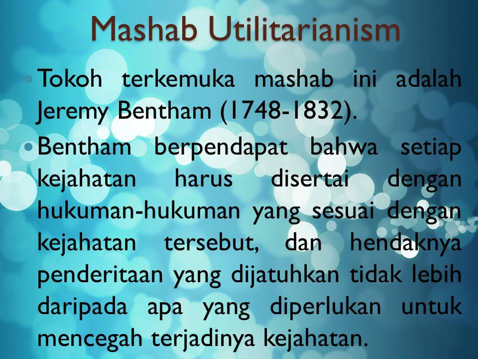 Mashab Utilitarianism Tokoh terkemuka mashab ini adalah Jeremy Bentham (1748-1832). Bentham berpendapat bahwa setiap kejahatan harus disertai dengan h