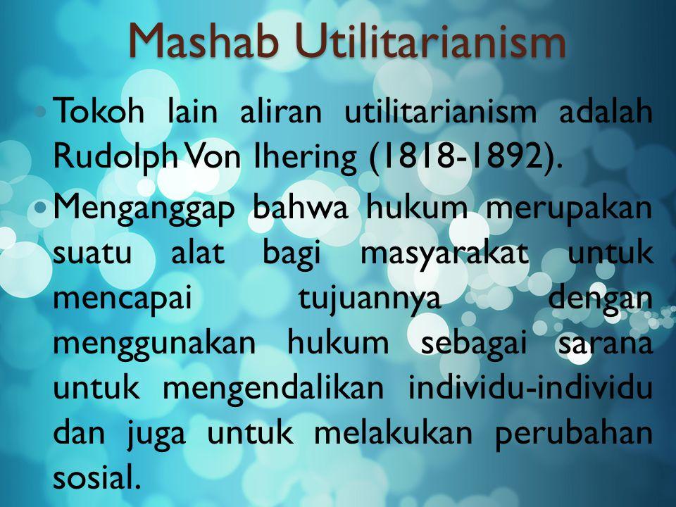 Mashab Utilitarianism Tokoh lain aliran utilitarianism adalah Rudolph Von Ihering (1818-1892). Menganggap bahwa hukum merupakan suatu alat bagi masyar