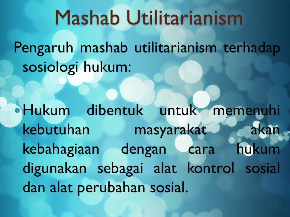 Mashab Utilitarianism Pengaruh mashab utilitarianism terhadap sosiologi hukum: Hukum dibentuk untuk memenuhi kebutuhan masyarakat akan kebahagiaan den