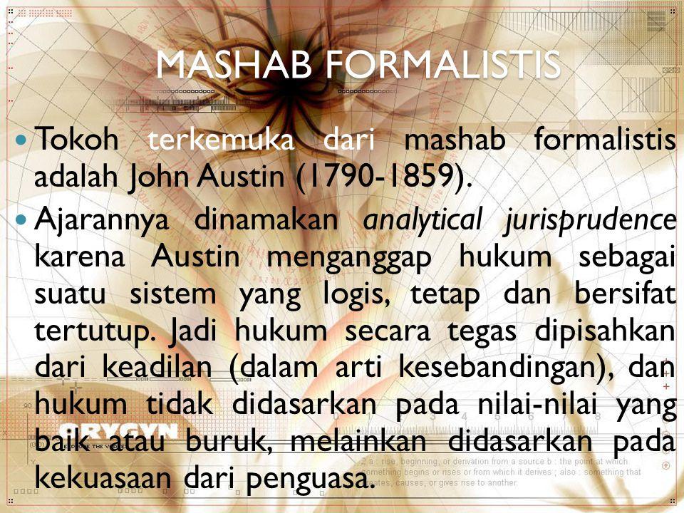 MASHAB FORMALISTIS Tokoh terkemuka dari mashab formalistis adalah John Austin (1790-1859). Ajarannya dinamakan analytical jurisprudence karena Austin