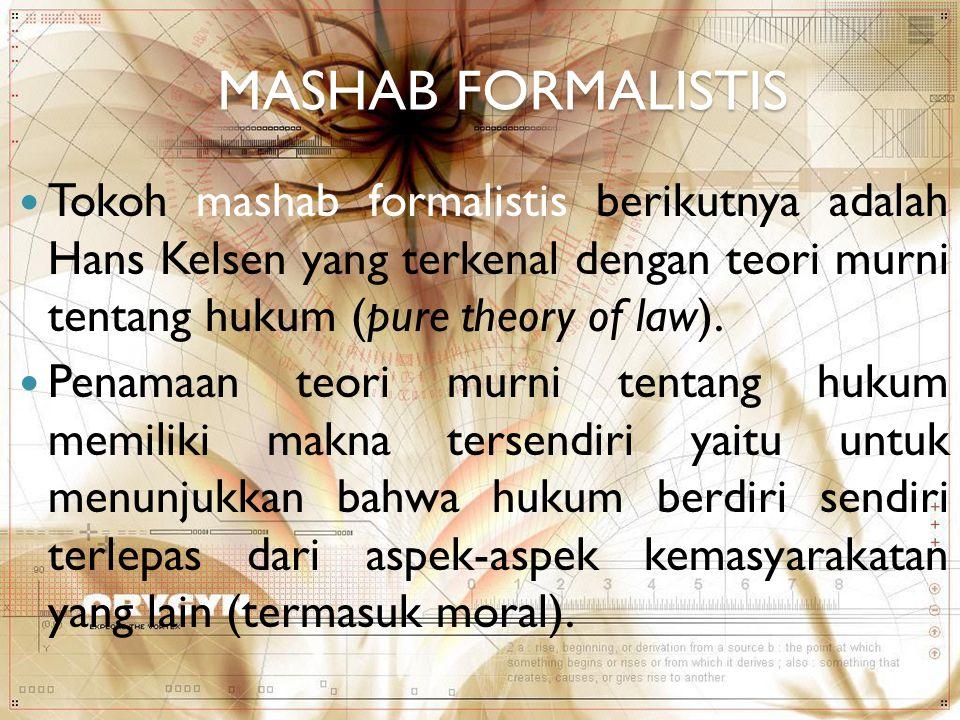 MASHAB FORMALISTIS Tokoh mashab formalistis berikutnya adalah Hans Kelsen yang terkenal dengan teori murni tentang hukum (pure theory of law). Penamaa
