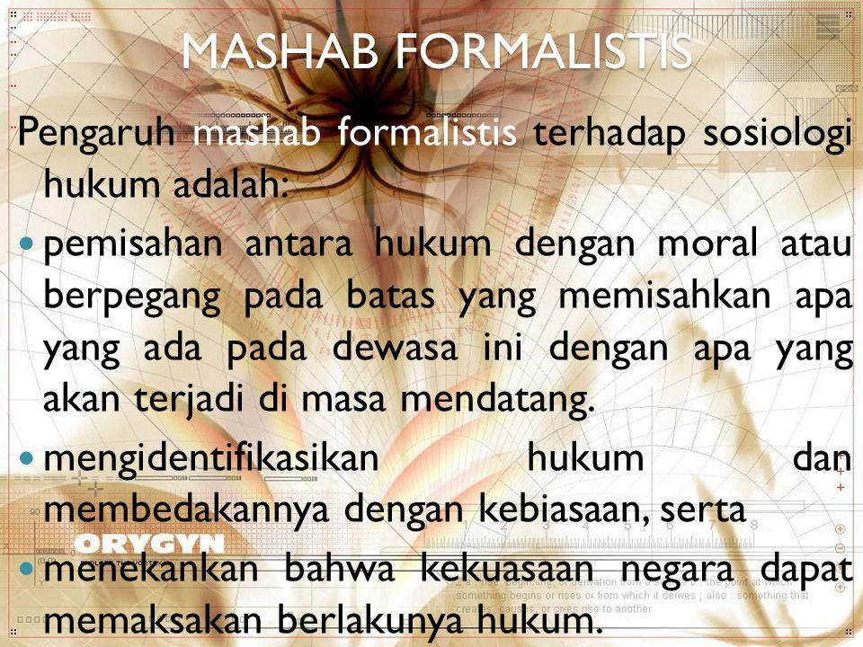 MASHAB FORMALISTIS Pengaruh mashab formalistis terhadap sosiologi hukum adalah: pemisahan antara hukum dengan moral atau berpegang pada batas yang mem