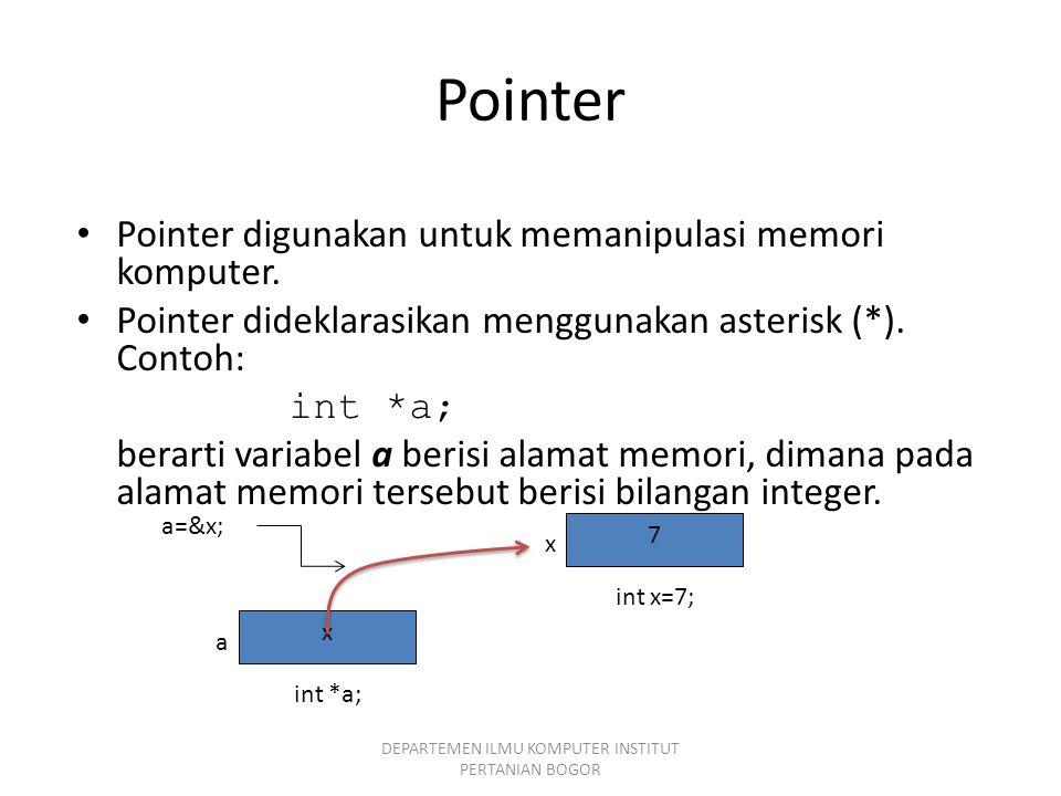 Pointer Pointer digunakan untuk memanipulasi memori komputer. Pointer dideklarasikan menggunakan asterisk (*). Contoh: int *a; berarti variabel a beri