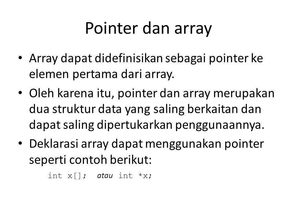 Pointer dan array Array dapat didefinisikan sebagai pointer ke elemen pertama dari array. Oleh karena itu, pointer dan array merupakan dua struktur da
