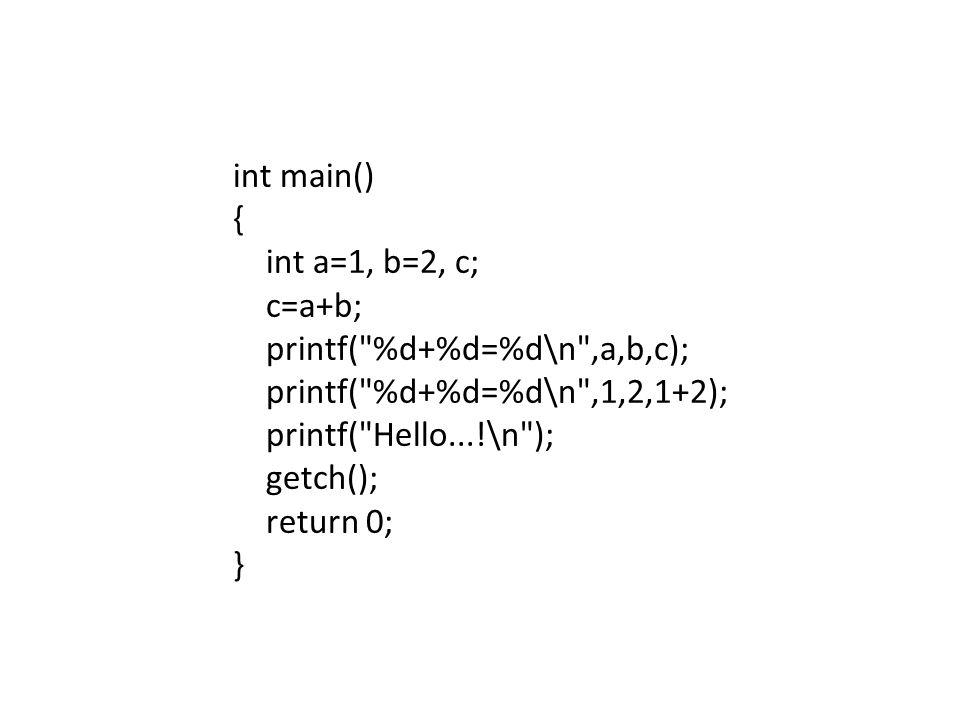 int main() { int a=1, b=2, c; c=a+b; printf( %d+%d=%d\n ,a,b,c); printf( %d+%d=%d\n ,1,2,1+2); printf( Hello...!\n ); getch(); return 0; }