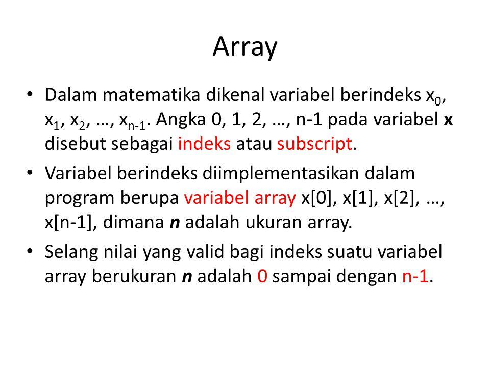Array Dalam matematika dikenal variabel berindeks x 0, x 1, x 2, …, x n-1.