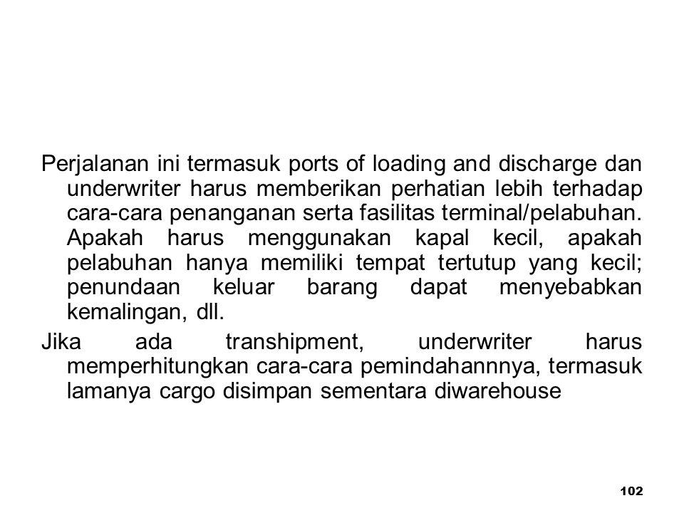 102 Perjalanan ini termasuk ports of loading and discharge dan underwriter harus memberikan perhatian lebih terhadap cara-cara penanganan serta fasili