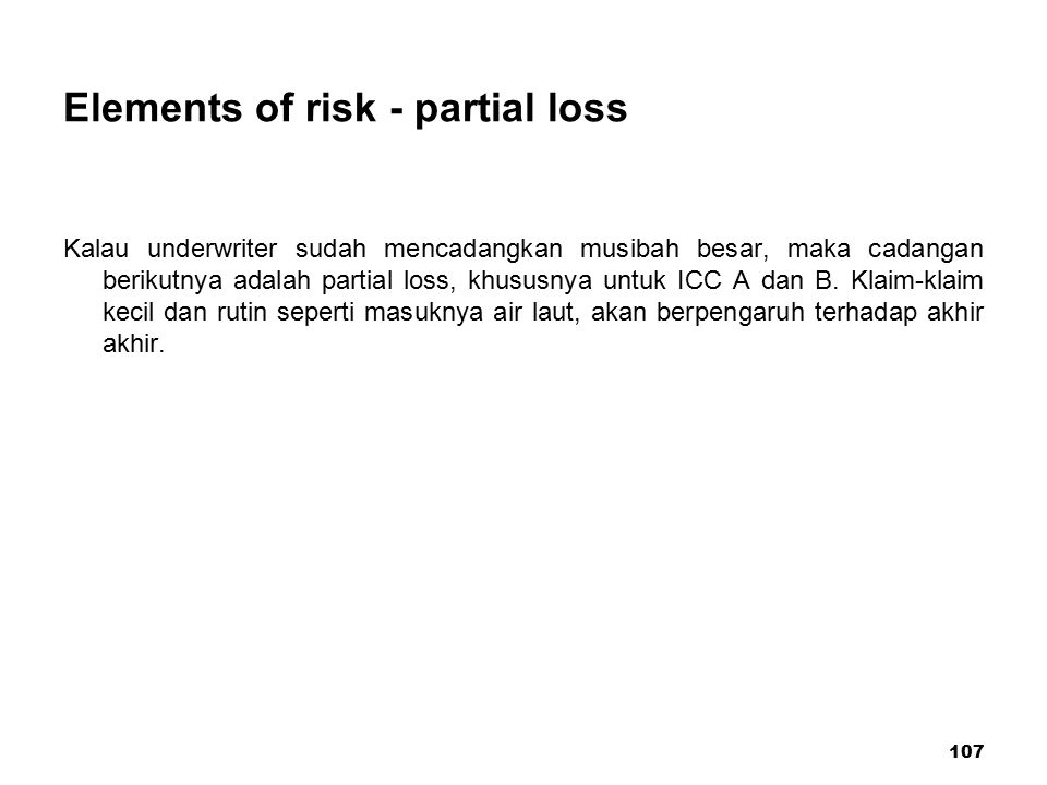 107 Elements of risk - partial loss Kalau underwriter sudah mencadangkan musibah besar, maka cadangan berikutnya adalah partial loss, khususnya untuk