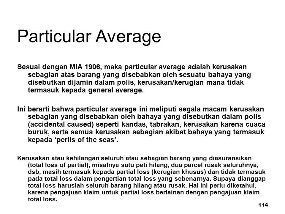 114 Particular Average Sesuai dengan MIA 1906, maka particular average adalah kerusakan sebagian atas barang yang disebabkan oleh sesuatu bahaya yang