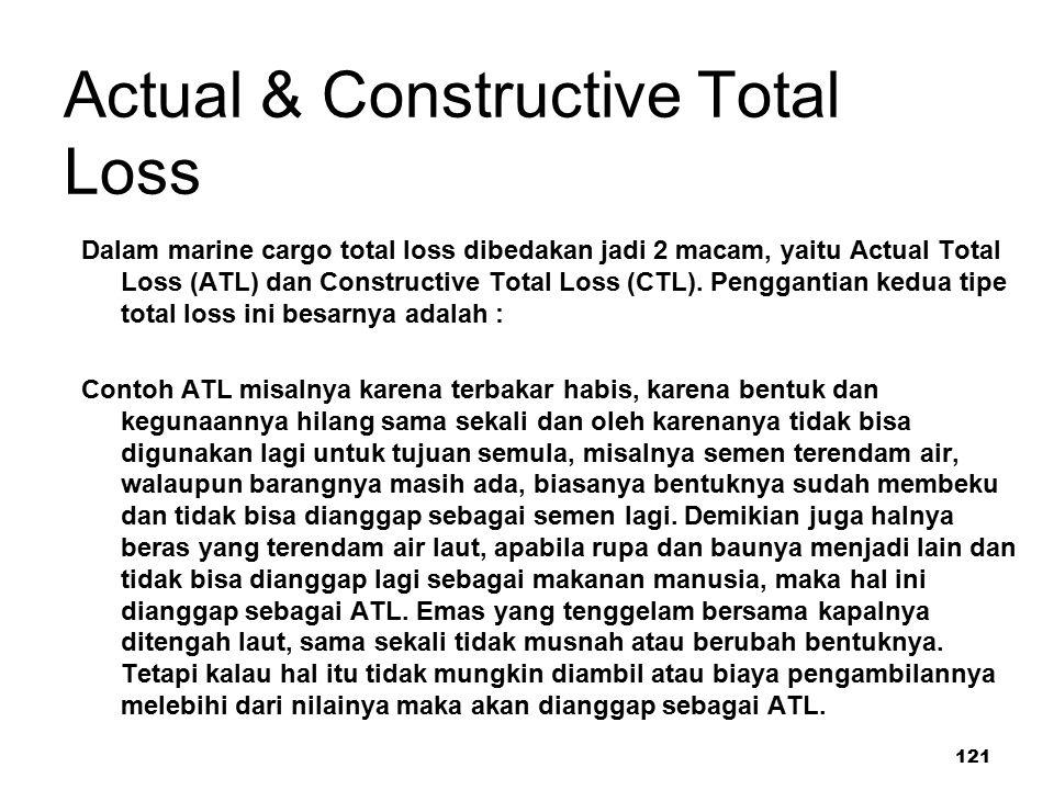 121 Actual & Constructive Total Loss Dalam marine cargo total loss dibedakan jadi 2 macam, yaitu Actual Total Loss (ATL) dan Constructive Total Loss (