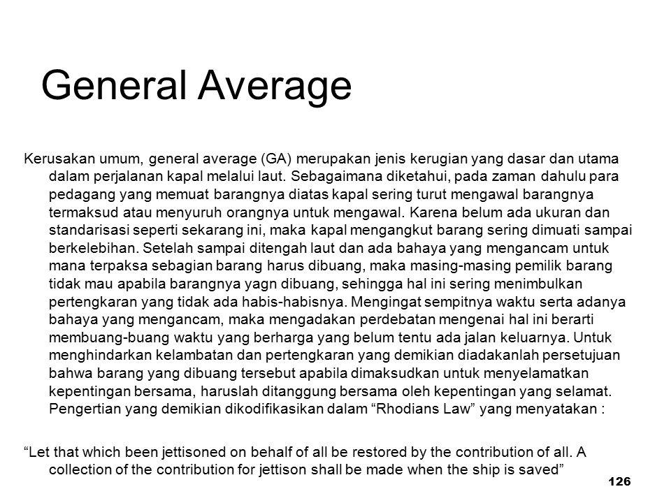 126 General Average Kerusakan umum, general average (GA) merupakan jenis kerugian yang dasar dan utama dalam perjalanan kapal melalui laut. Sebagaiman