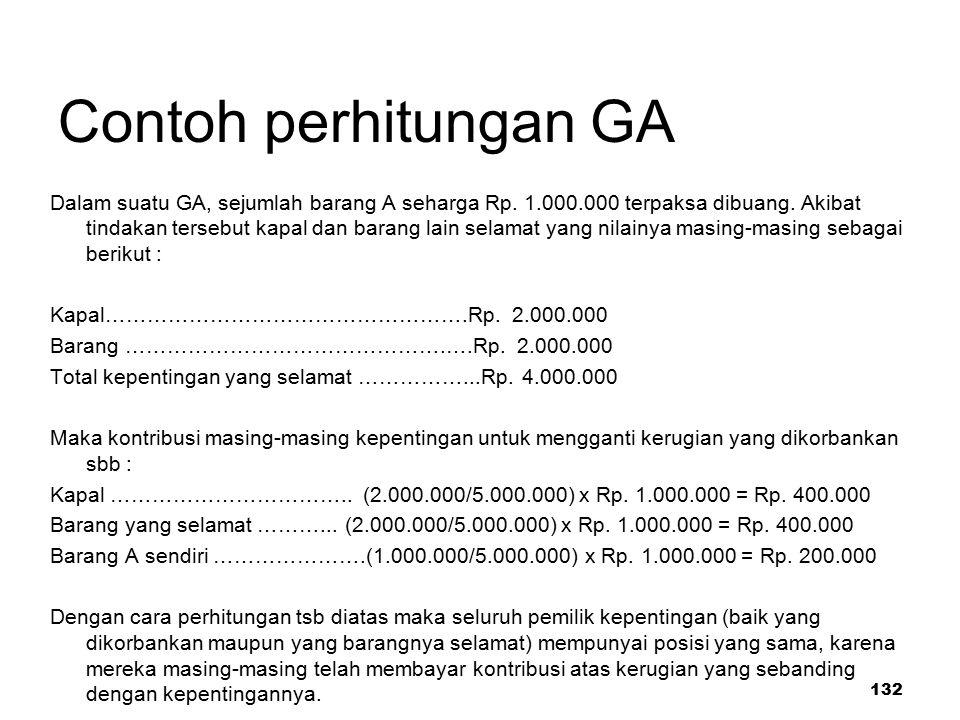 132 Contoh perhitungan GA Dalam suatu GA, sejumlah barang A seharga Rp. 1.000.000 terpaksa dibuang. Akibat tindakan tersebut kapal dan barang lain sel