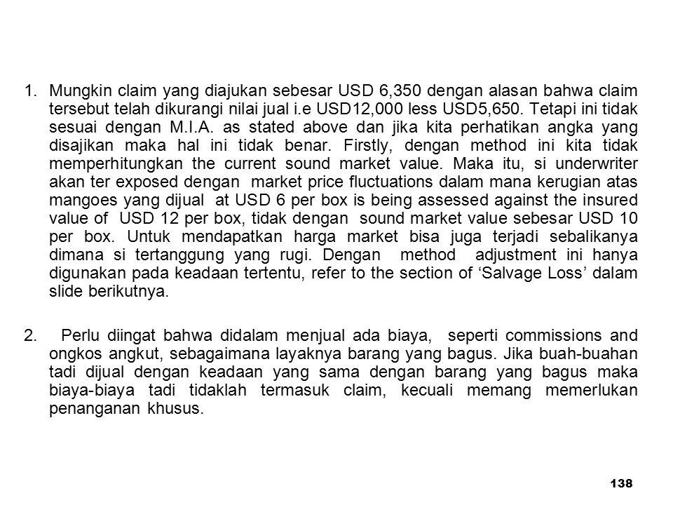 138 1. Mungkin claim yang diajukan sebesar USD 6,350 dengan alasan bahwa claim tersebut telah dikurangi nilai jual i.e USD12,000 less USD5,650. Tetapi