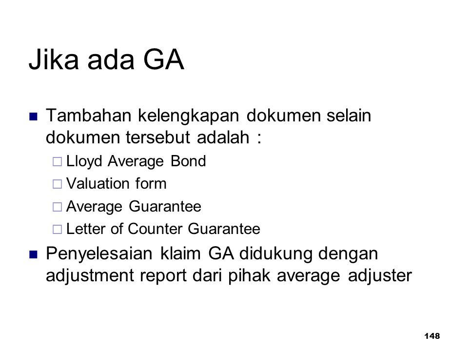 148 Jika ada GA Tambahan kelengkapan dokumen selain dokumen tersebut adalah :  Lloyd Average Bond  Valuation form  Average Guarantee  Letter of Counter Guarantee Penyelesaian klaim GA didukung dengan adjustment report dari pihak average adjuster