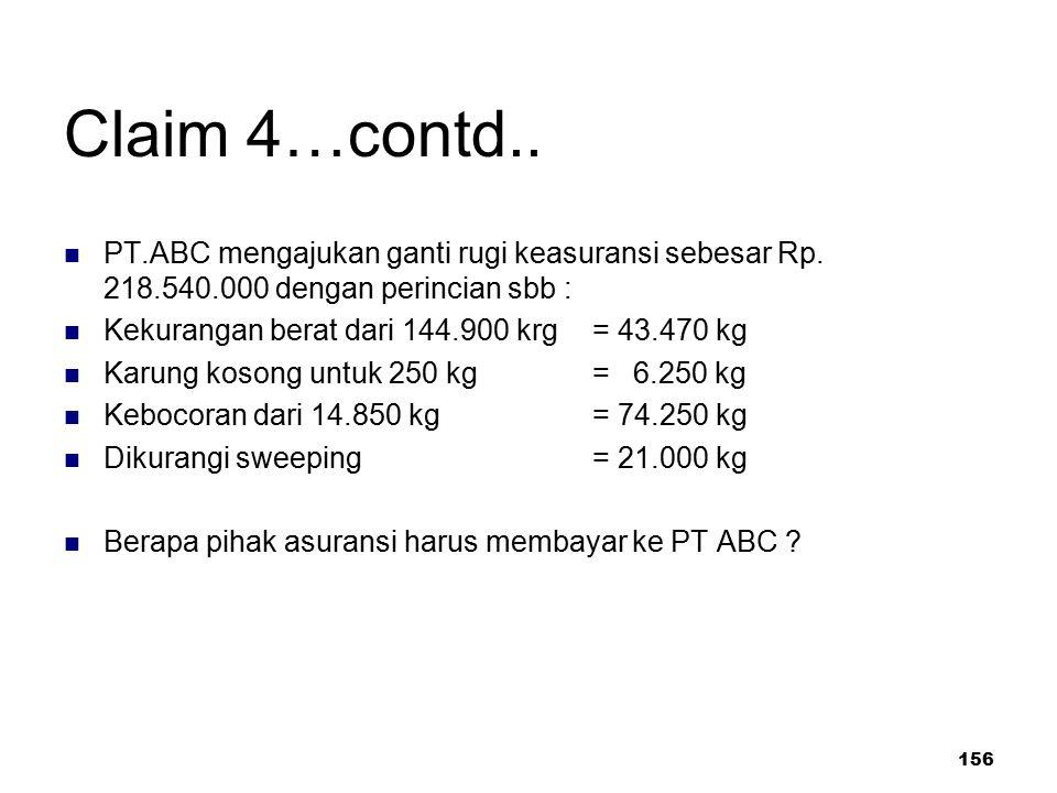 156 Claim 4…contd.. PT.ABC mengajukan ganti rugi keasuransi sebesar Rp. 218.540.000 dengan perincian sbb : Kekurangan berat dari 144.900 krg = 43.470