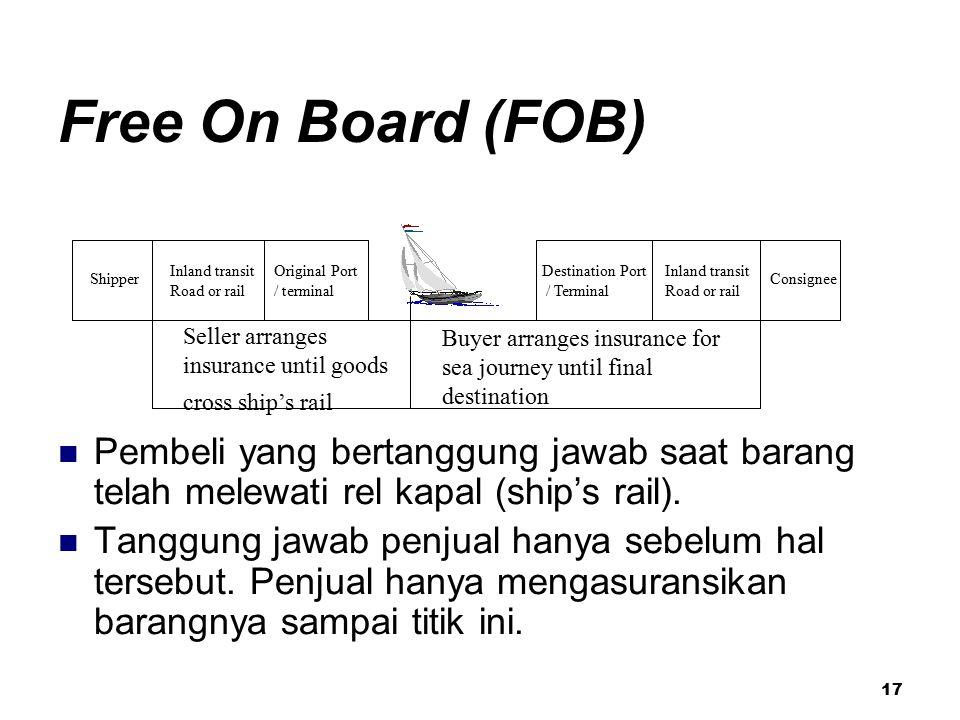 17 Free On Board (FOB) Pembeli yang bertanggung jawab saat barang telah melewati rel kapal (ship's rail). Tanggung jawab penjual hanya sebelum hal ter