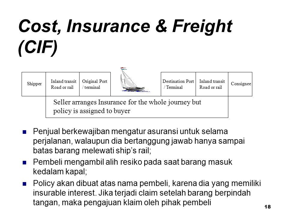 18 Cost, Insurance & Freight (CIF) Penjual berkewajiban mengatur asuransi untuk selama perjalanan, walaupun dia bertanggung jawab hanya sampai batas b